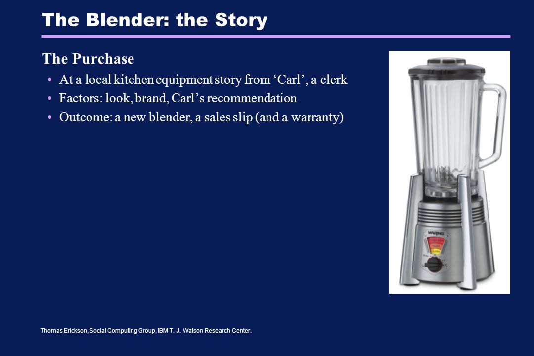 Thomas Erickson, Social Computing Group, IBM T. J. Watson Research Center. The Blender: the Story The Purchase At a local kitchen equipment story from