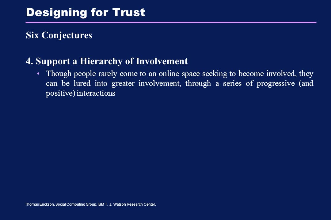 Thomas Erickson, Social Computing Group, IBM T. J. Watson Research Center. Designing for Trust Six Conjectures 4. Support a Hierarchy of Involvement T