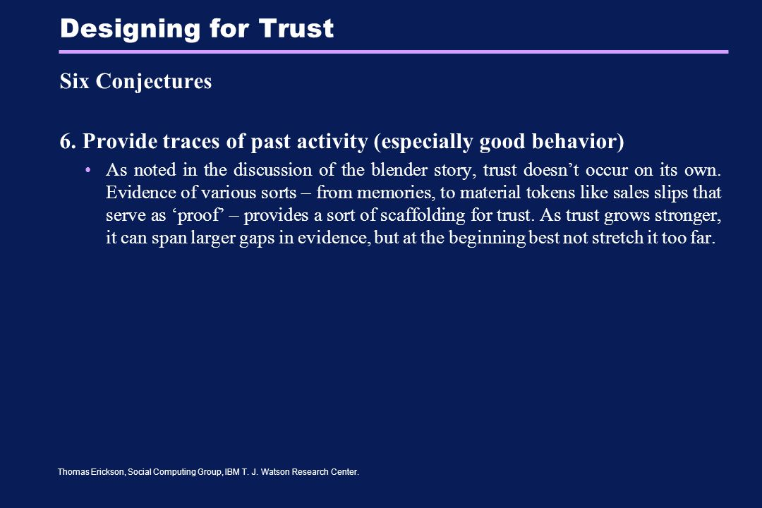 Thomas Erickson, Social Computing Group, IBM T. J. Watson Research Center. Designing for Trust Six Conjectures 6. Provide traces of past activity (esp