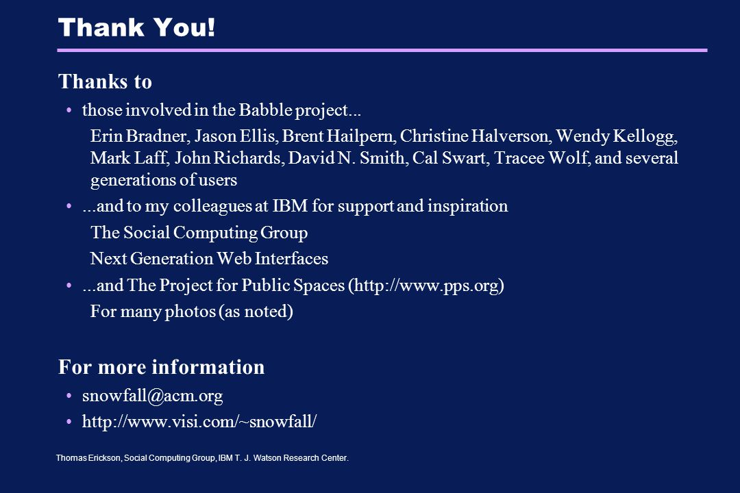 Thomas Erickson, Social Computing Group, IBM T. J. Watson Research Center. Thank You! Thanks to those involved in the Babble project... Erin Bradner,