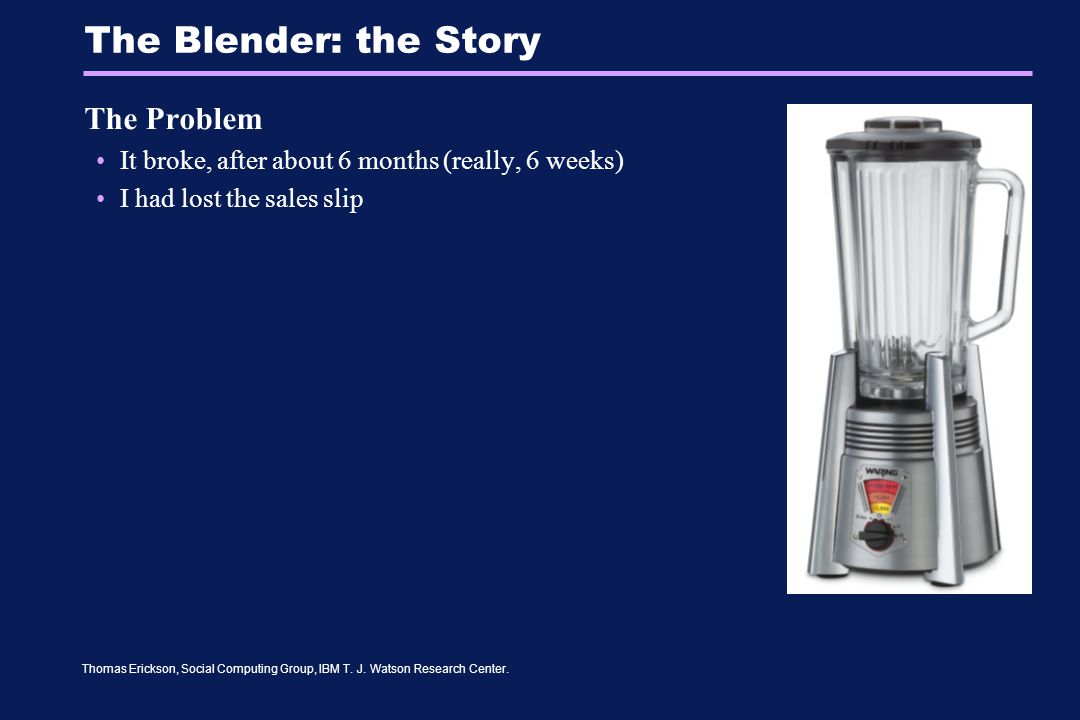 Thomas Erickson, Social Computing Group, IBM T. J. Watson Research Center. The Blender: the Story The Problem It broke, after about 6 months (really,