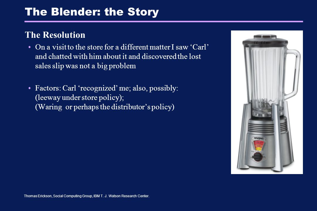 Thomas Erickson, Social Computing Group, IBM T. J. Watson Research Center. The Blender: the Story The Resolution On a visit to the store for a differe