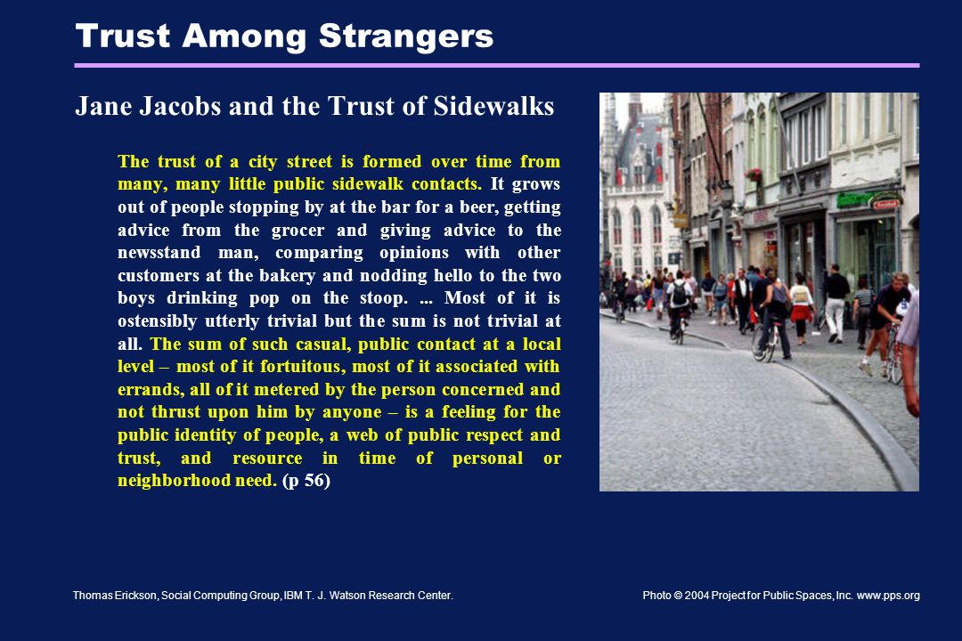 Thomas Erickson, Social Computing Group, IBM T. J. Watson Research Center. Trust Among Strangers Jane Jacobs and the Trust of Sidewalks The trust of a
