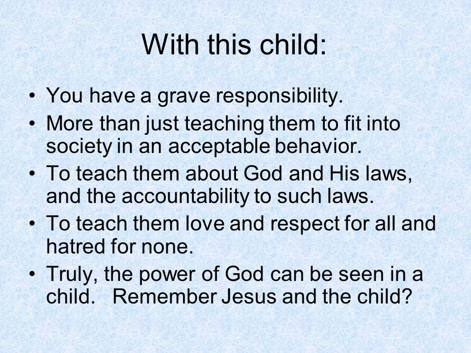 With this child: You have a grave responsibility. More than just teaching them to fit into society in an acceptable behavior. To teach them about God