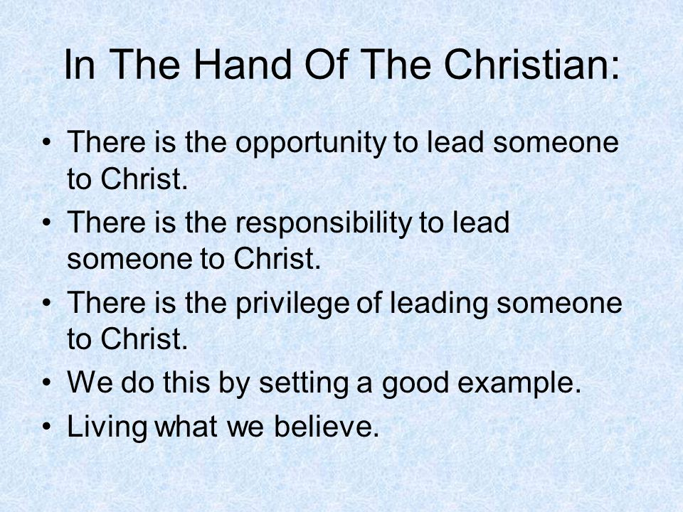 In The Hand Of The Christian: There is the opportunity to lead someone to Christ. There is the responsibility to lead someone to Christ. There is the