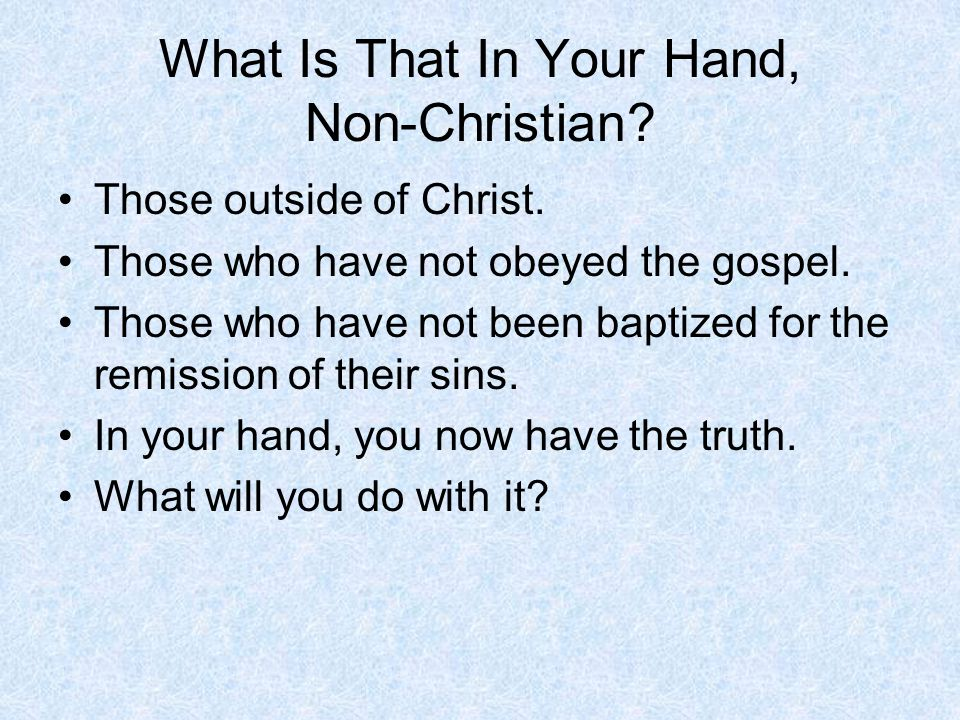What Is That In Your Hand, Non-Christian? Those outside of Christ. Those who have not obeyed the gospel. Those who have not been baptized for the remi