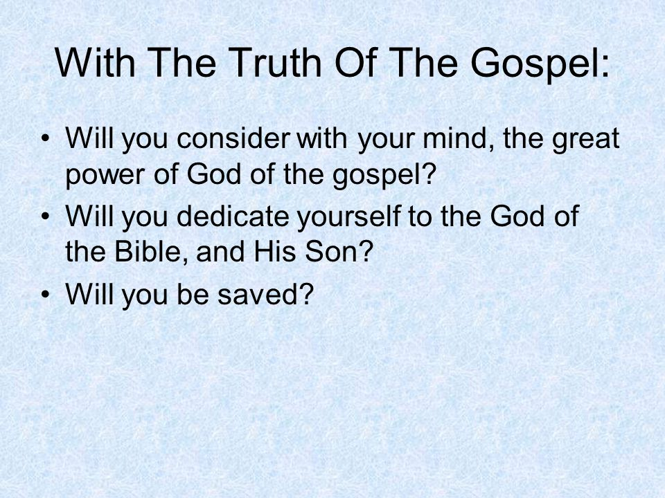 With The Truth Of The Gospel: Will you consider with your mind, the great power of God of the gospel.