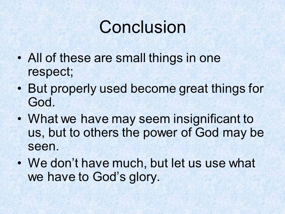 Conclusion All of these are small things in one respect; But properly used become great things for God. What we have may seem insignificant to us, but
