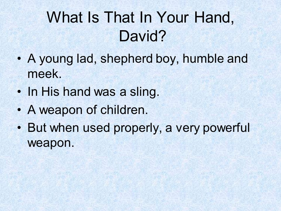 What Is That In Your Hand, David.A young lad, shepherd boy, humble and meek.