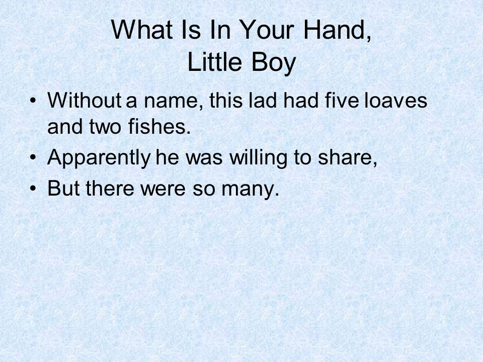 What Is In Your Hand, Little Boy Without a name, this lad had five loaves and two fishes.