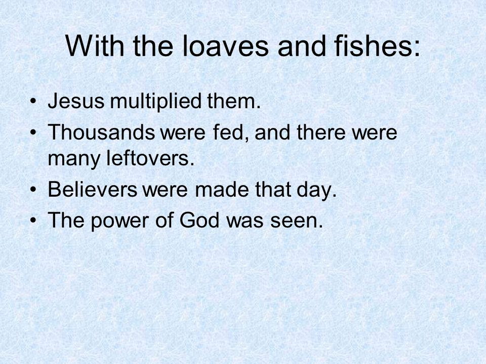 With the loaves and fishes: Jesus multiplied them. Thousands were fed, and there were many leftovers. Believers were made that day. The power of God w