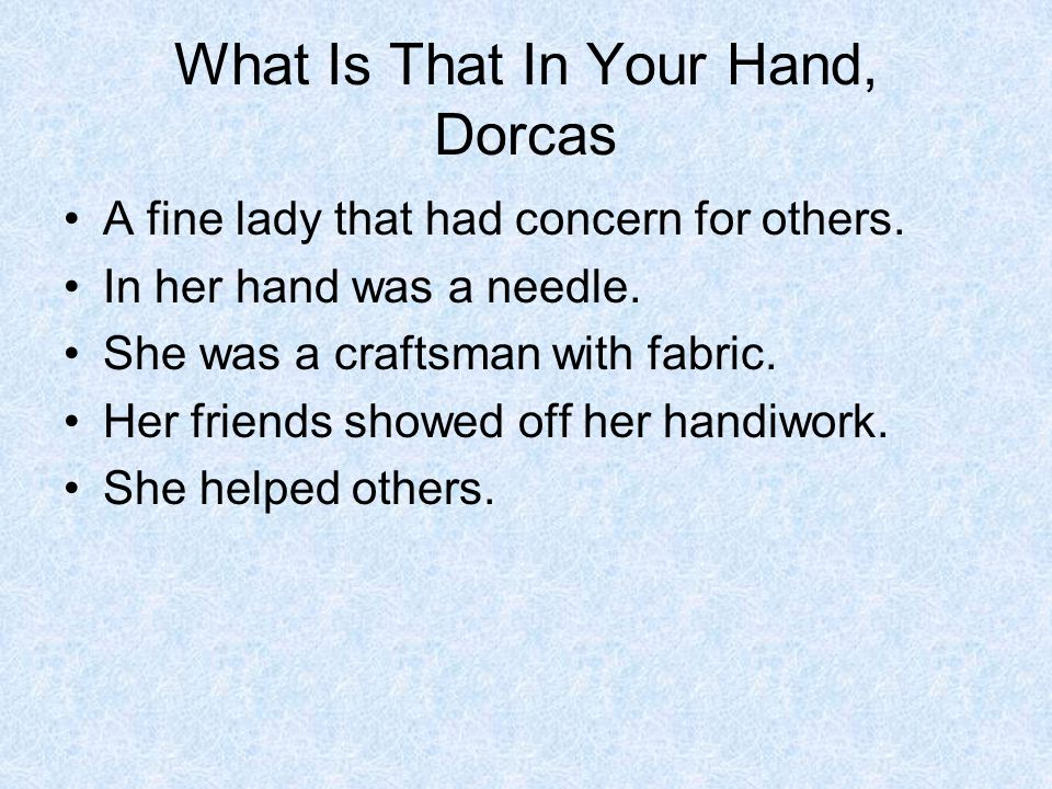 What Is That In Your Hand, Dorcas A fine lady that had concern for others. In her hand was a needle. She was a craftsman with fabric. Her friends show