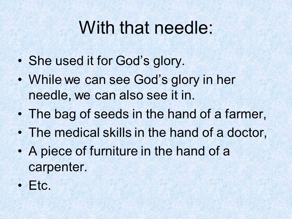 With that needle: She used it for God's glory. While we can see God's glory in her needle, we can also see it in. The bag of seeds in the hand of a fa