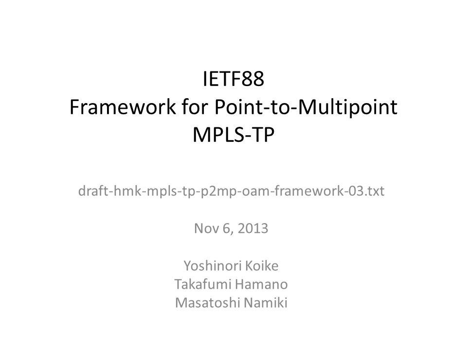 IETF88 Framework for Point-to-Multipoint MPLS-TP draft-hmk-mpls-tp-p2mp-oam-framework-03.txt Nov 6, 2013 Yoshinori Koike Takafumi Hamano Masatoshi Namiki