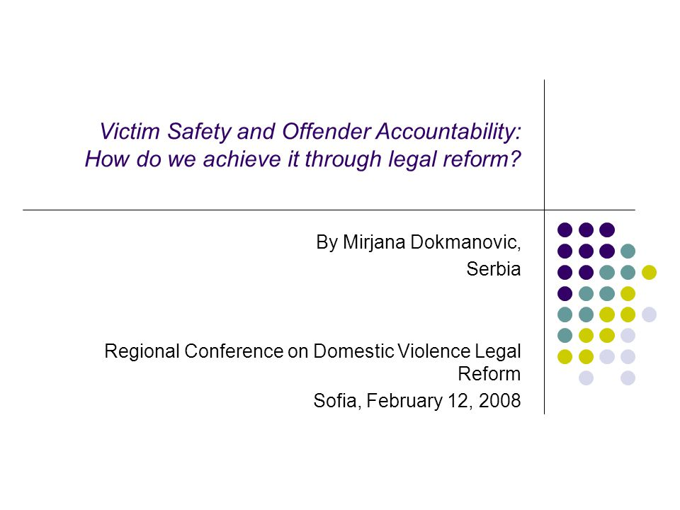 Victim Safety and Offender Accountability: How do we achieve it through legal reform.