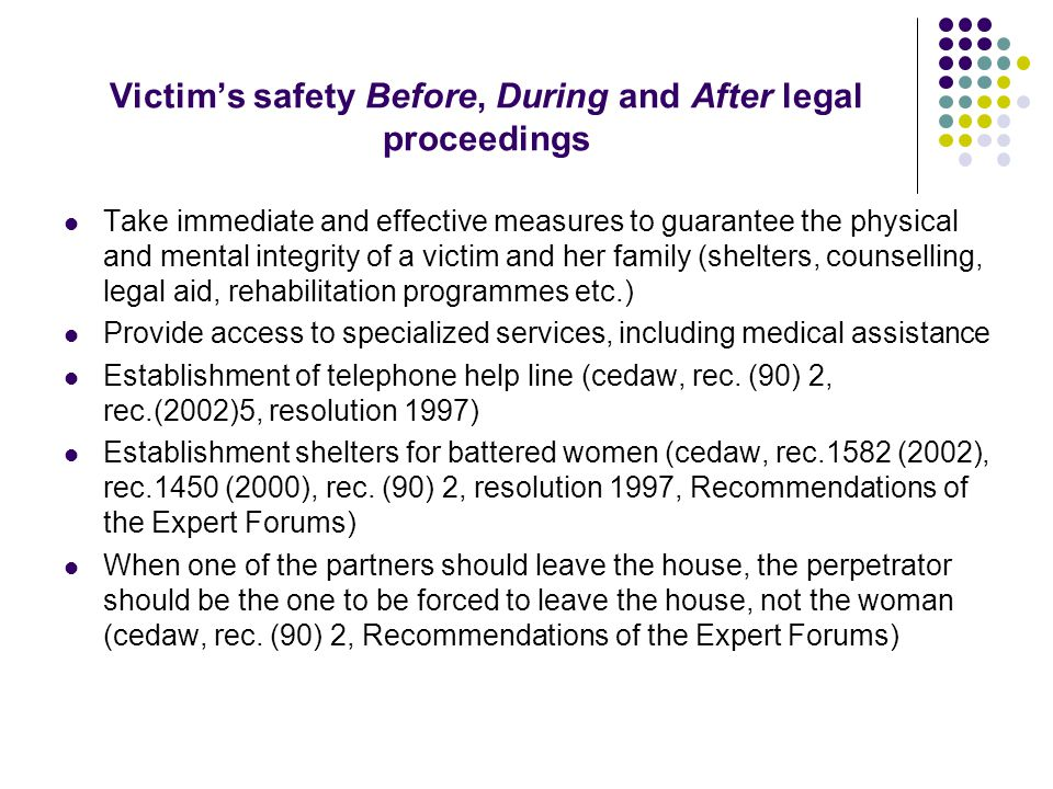 Victim's safety Before, During and After legal proceedings Take immediate and effective measures to guarantee the physical and mental integrity of a victim and her family (shelters, counselling, legal aid, rehabilitation programmes etc.) Provide access to specialized services, including medical assistance Establishment of telephone help line (cedaw, rec.
