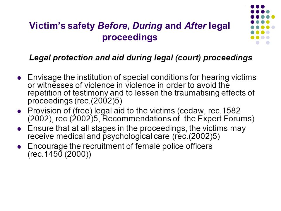 Victim's safety Before, During and After legal proceedings Provide restraining orders against offenders Ensure that the court may impose any additional conditions (e.g.