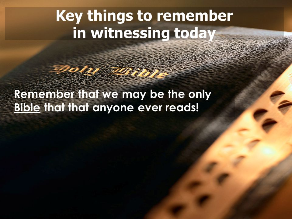 Key things to remember in witnessing today Remember that we may be the only Bible that that anyone ever reads!