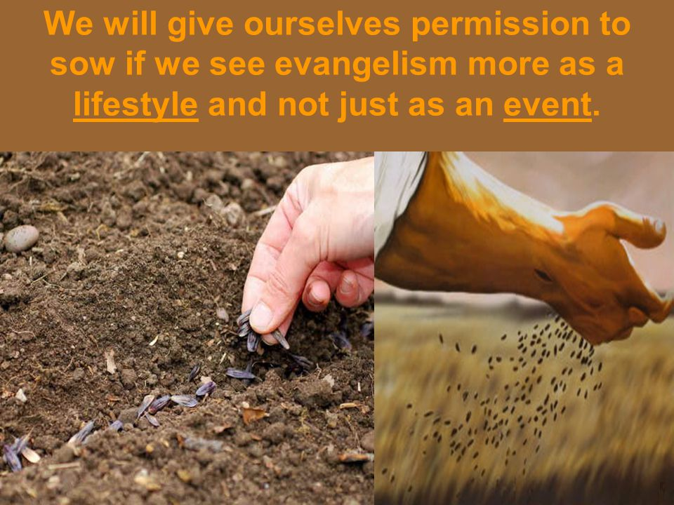 We will give ourselves permission to sow if we see evangelism more as a lifestyle and not just as an event.