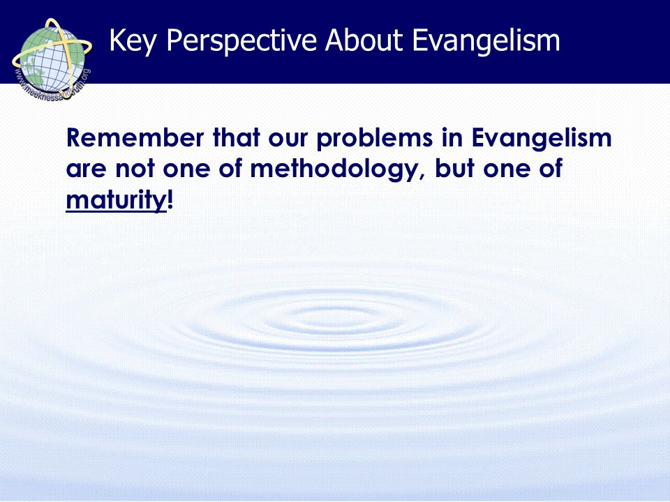 Key Perspective About Evangelism Remember that our problems in Evangelism are not one of methodology, but one of maturity!