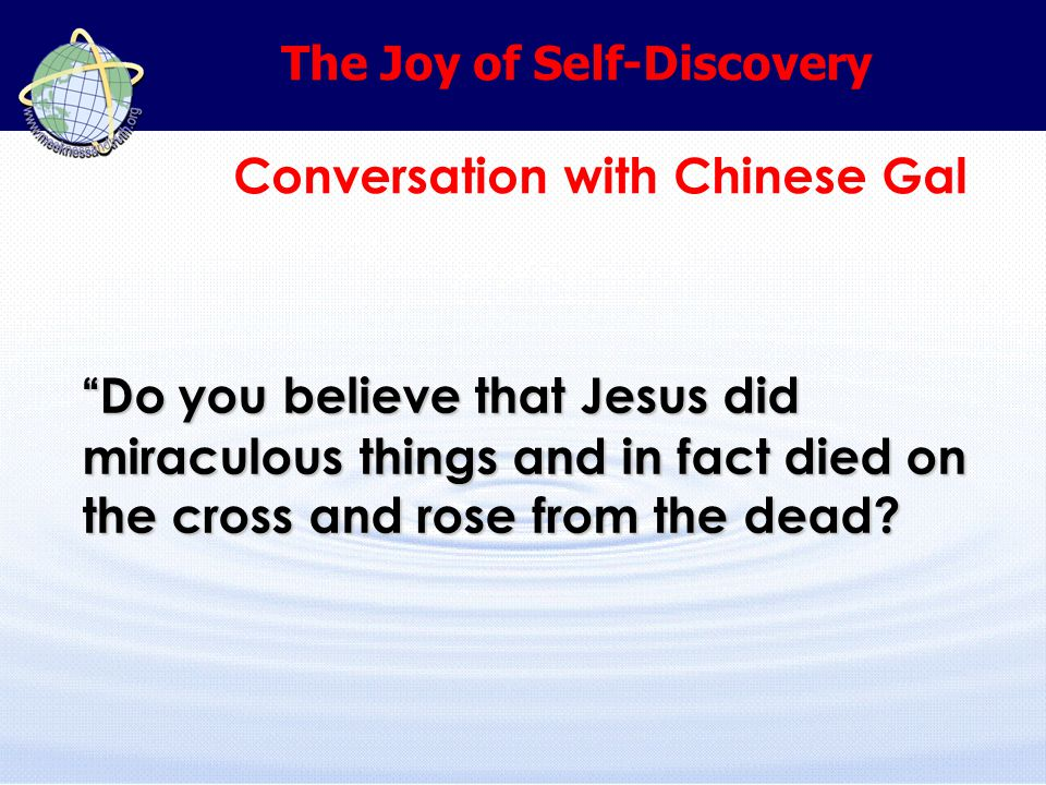 The Joy of Self-Discovery Conversation with Chinese Gal Do you believe that Jesus did miraculous things and in fact died on the cross and rose from the dead
