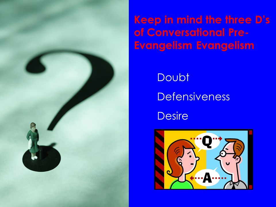 Keep in mind the three D's of Conversational Pre- Evangelism Evangelism Doubt Defensiveness Desire