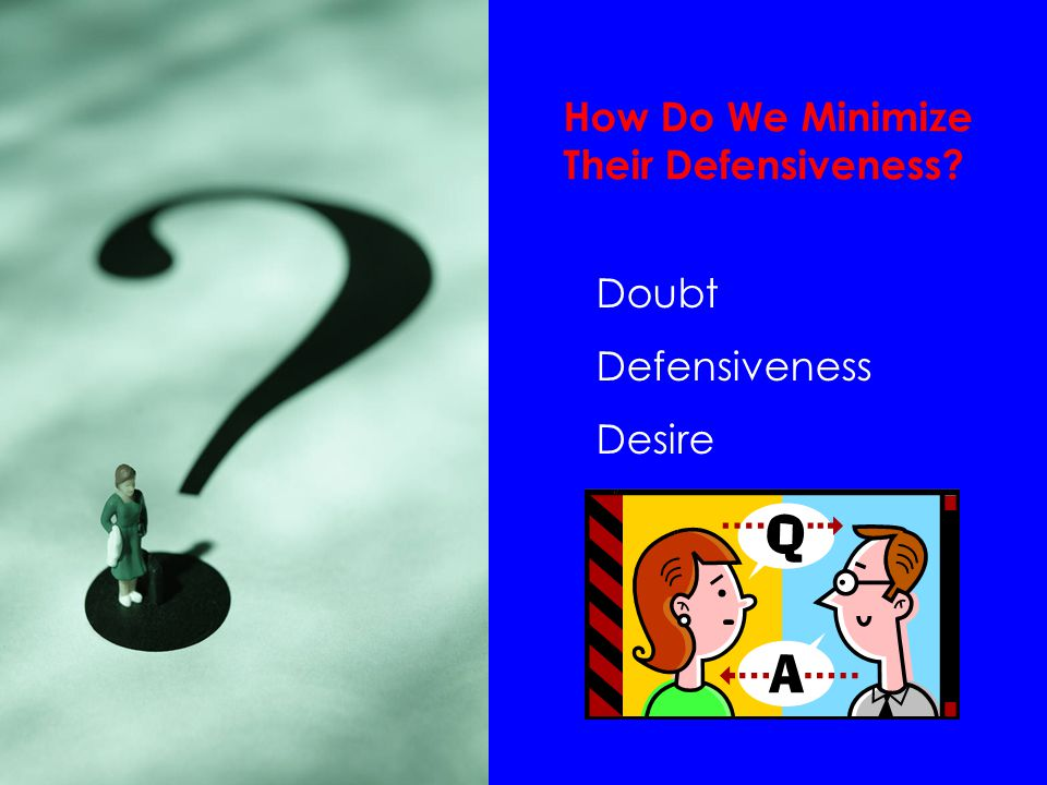 How Do We Minimize Their Defensiveness Doubt Defensiveness Desire
