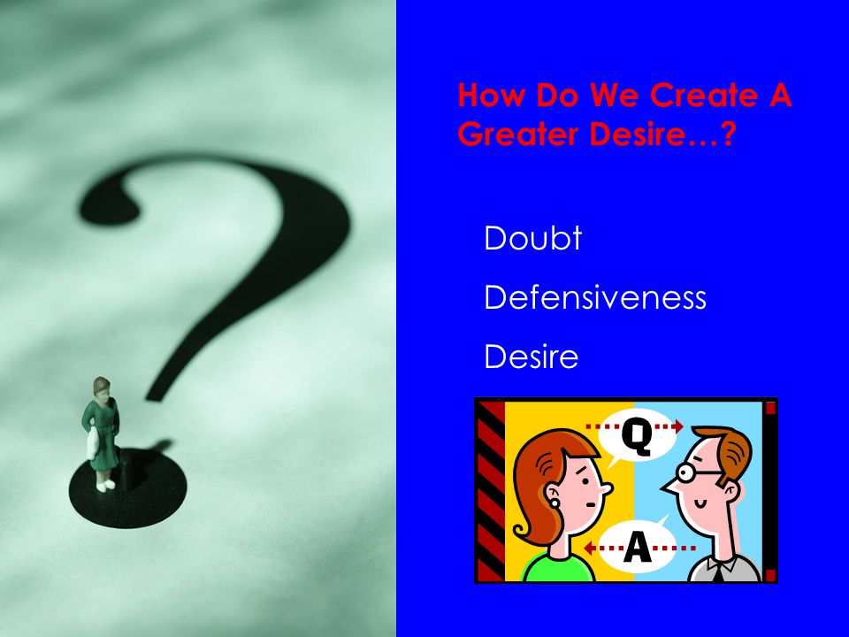 How Do We Create A Greater Desire… Doubt Defensiveness Desire
