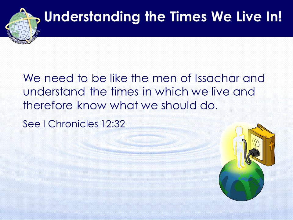 Understanding the Times We Live In! We need to be like the men of Issachar and understand the times in which we live and therefore know what we should