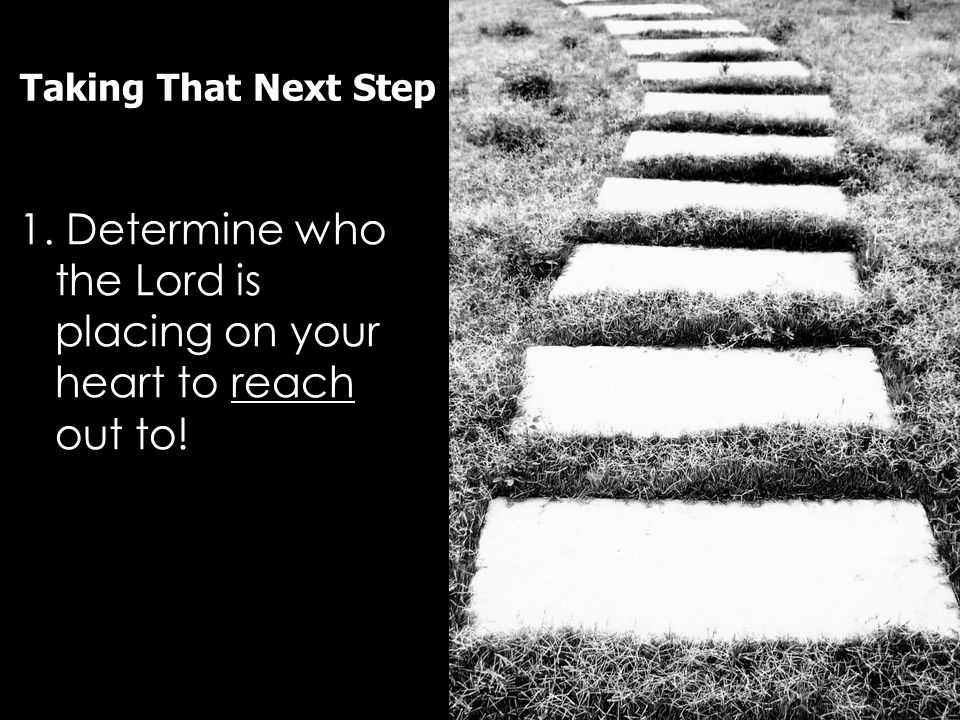 Taking That Next Step 1. Determine who the Lord is placing on your heart to reach out to!