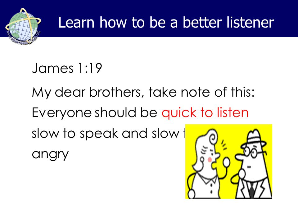Learn how to be a better listener James 1:19 My dear brothers, take note of this: Everyone should be quick to listen, slow to speak and slow to become angry