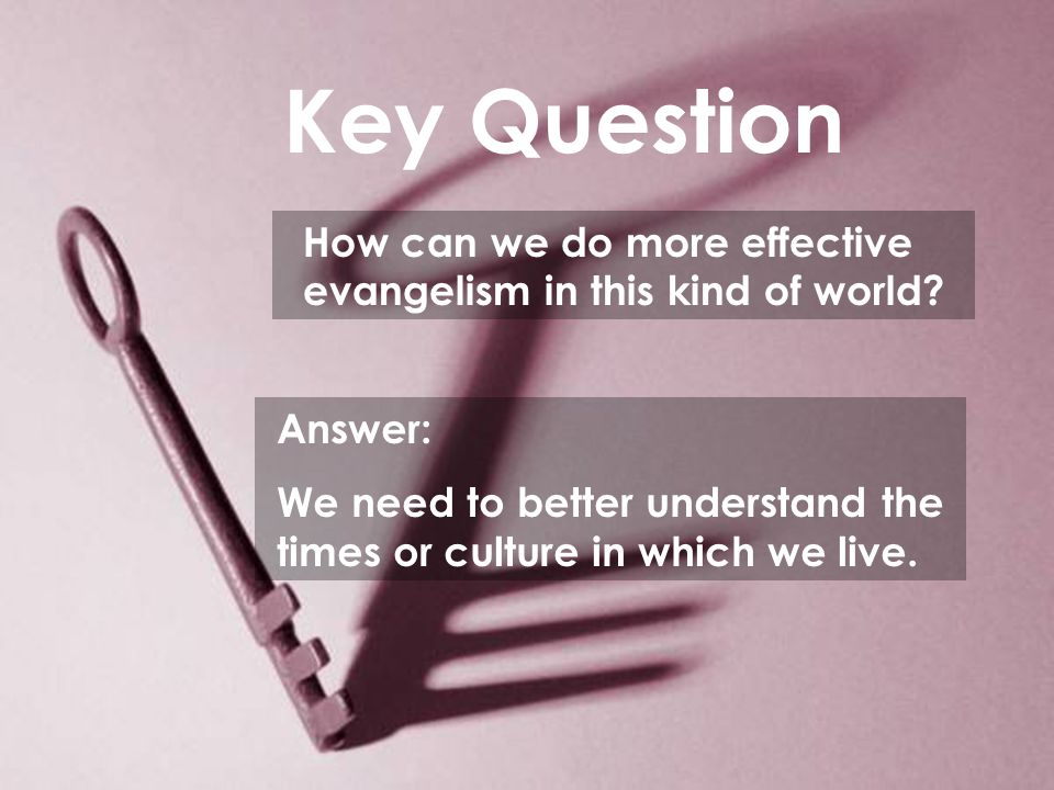 Key Question How can we do more effective evangelism in this kind of world.