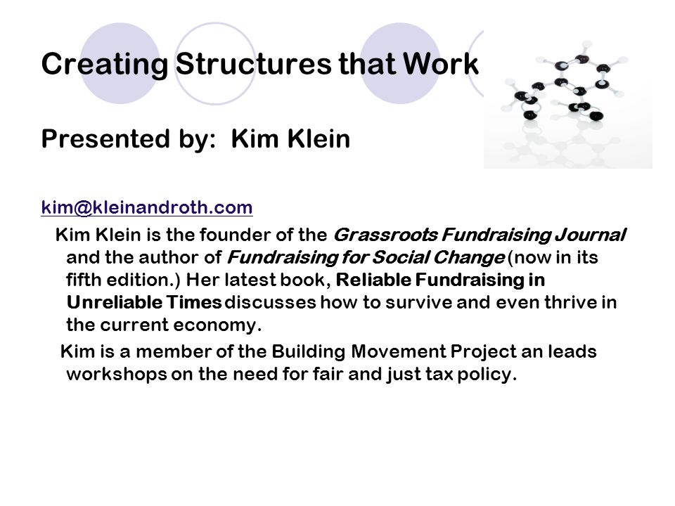 Creating Structures that Work Presented by: Kim Klein kim@kleinandroth.com Kim Klein is the founder of the Grassroots Fundraising Journal and the author of Fundraising for Social Change (now in its fifth edition.) Her latest book, Reliable Fundraising in Unreliable Times discusses how to survive and even thrive in the current economy.