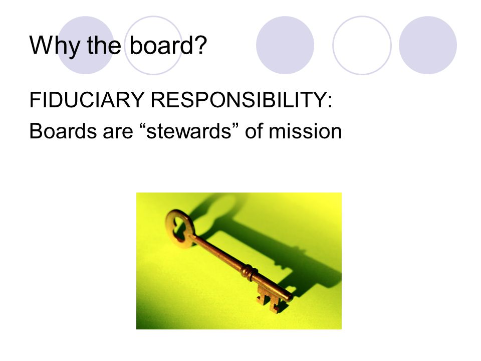 Why the board FIDUCIARY RESPONSIBILITY: Boards are stewards of mission