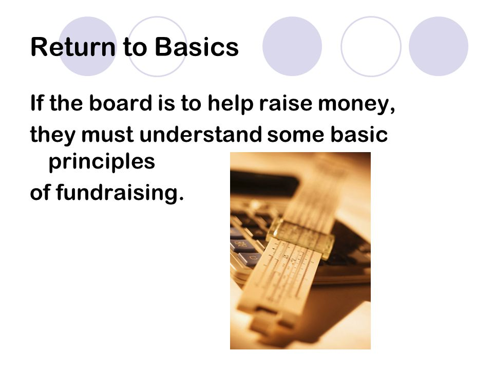 Return to Basics If the board is to help raise money, they must understand some basic principles of fundraising.