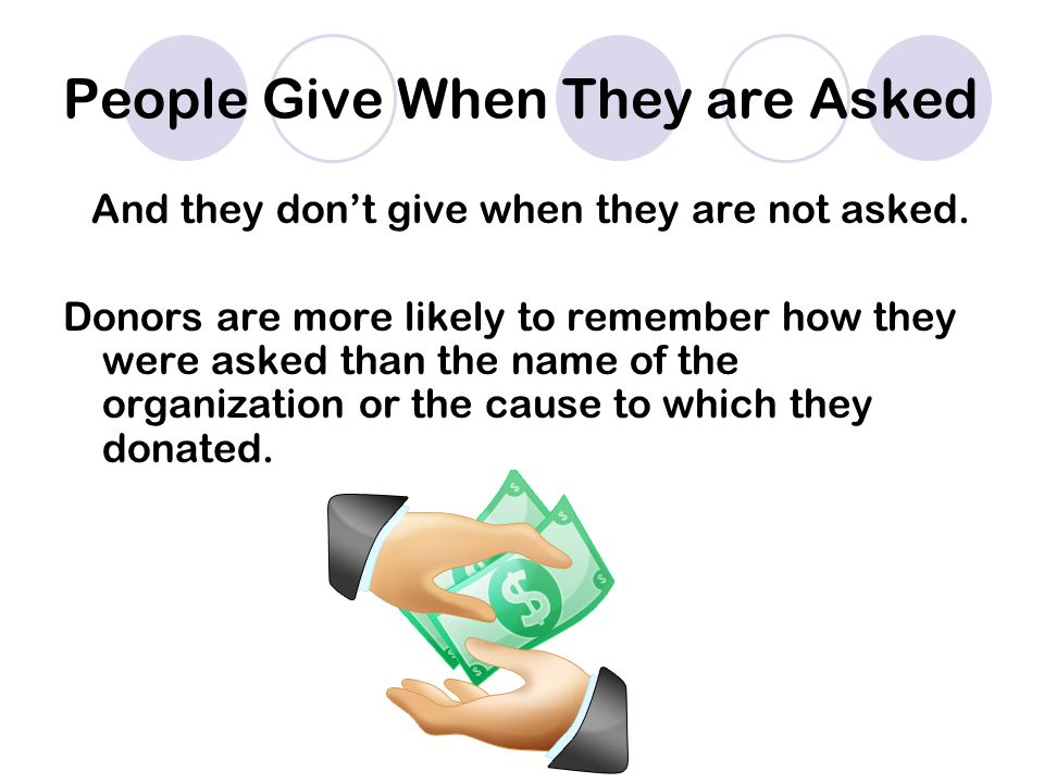 People Give When They are Asked And they don't give when they are not asked.