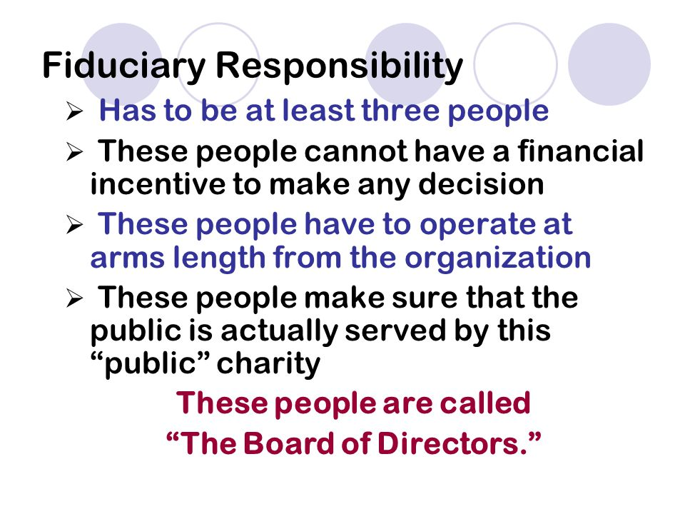 Fiduciary Responsibility  Has to be at least three people  These people cannot have a financial incentive to make any decision  These people have to operate at arms length from the organization  These people make sure that the public is actually served by this public charity These people are called The Board of Directors.
