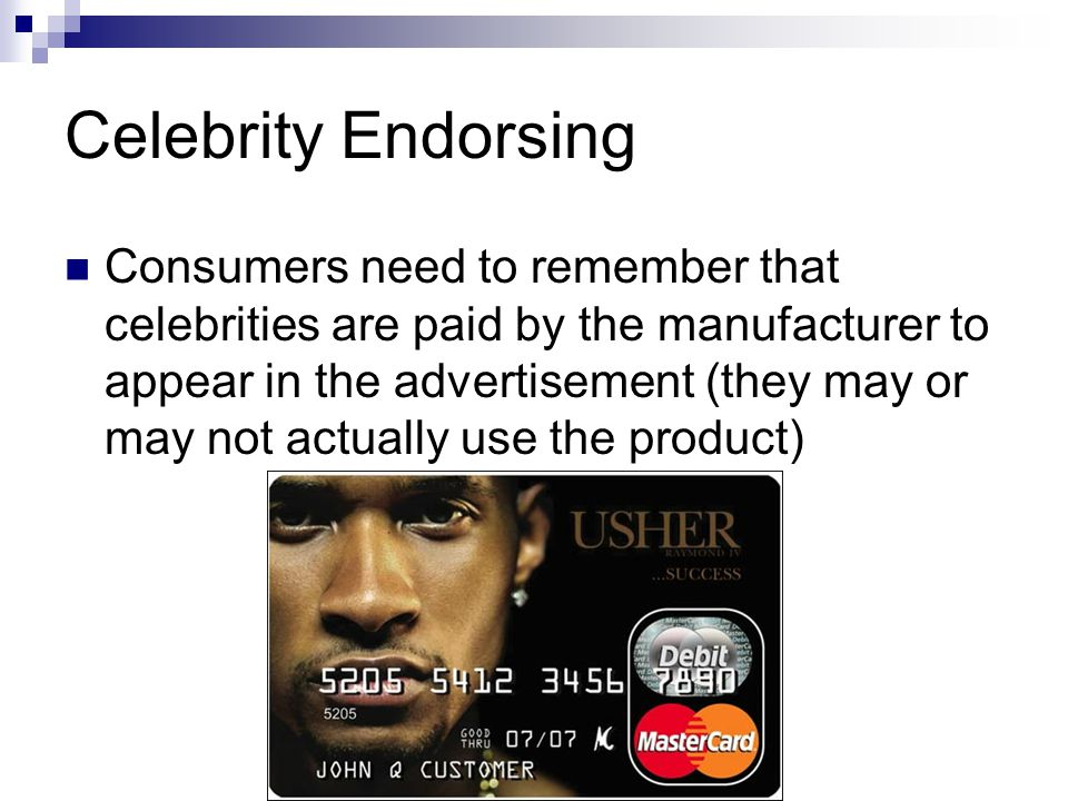 Celebrity Endorsing Consumers need to remember that celebrities are paid by the manufacturer to appear in the advertisement (they may or may not actually use the product)