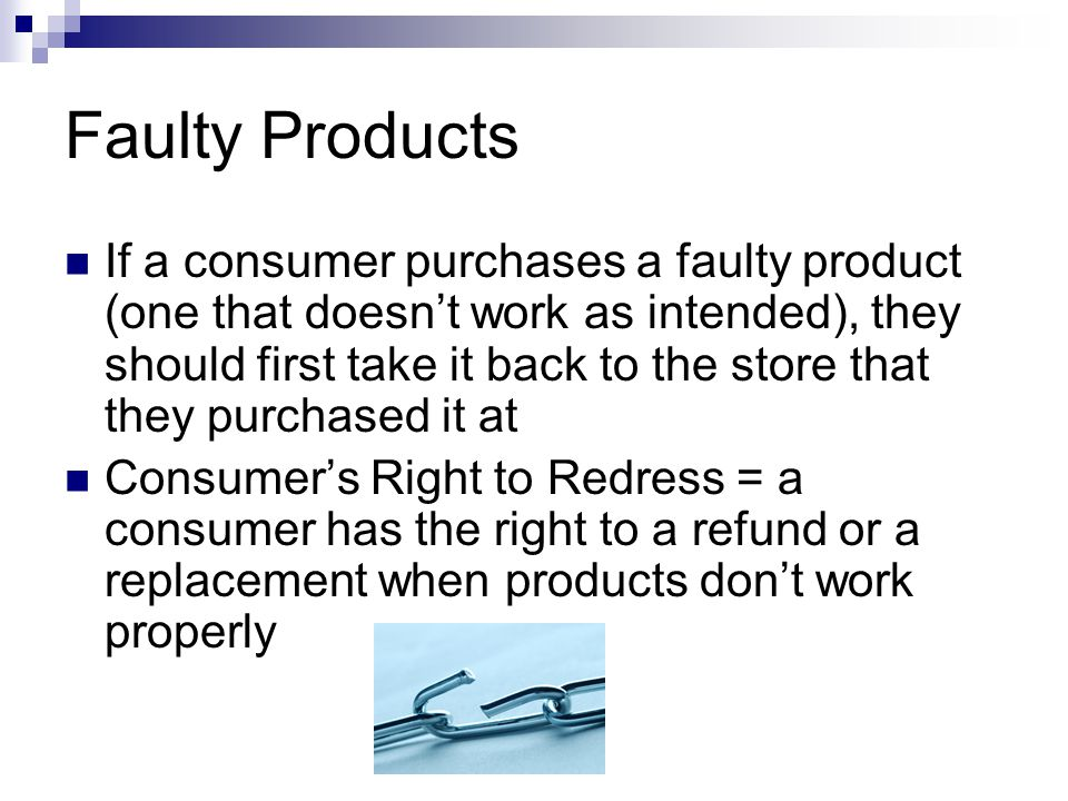 Faulty Products If a consumer purchases a faulty product (one that doesn't work as intended), they should first take it back to the store that they purchased it at Consumer's Right to Redress = a consumer has the right to a refund or a replacement when products don't work properly