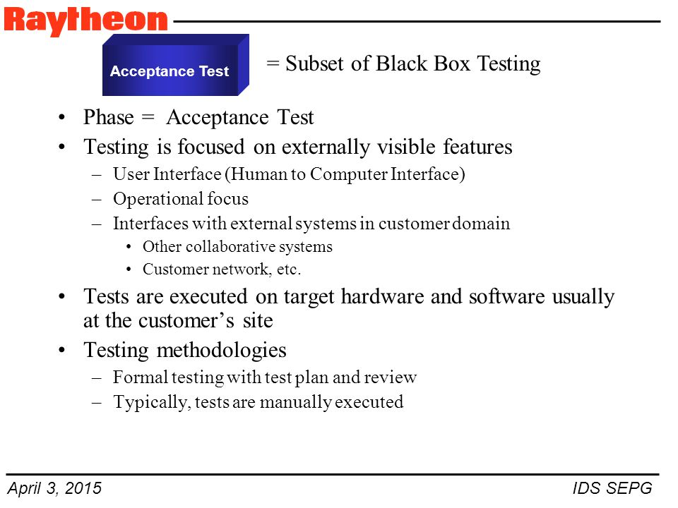 April 3, 2015 IDS SEPG Phase = Acceptance Test Testing is focused on externally visible features –User Interface (Human to Computer Interface) –Operational focus –Interfaces with external systems in customer domain Other collaborative systems Customer network, etc.