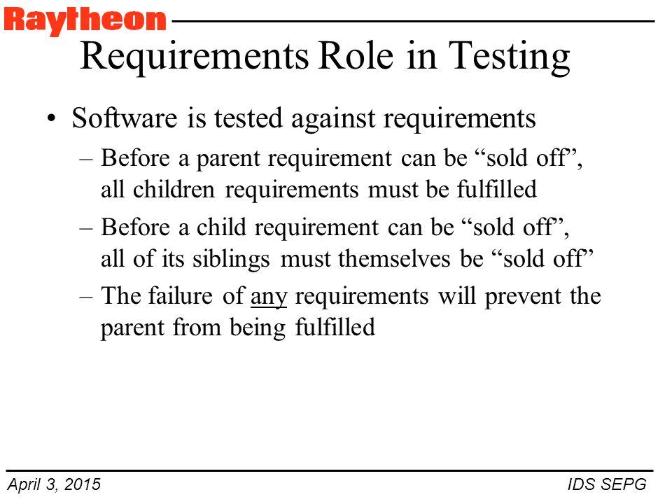 April 3, 2015 IDS SEPG Requirements Role in Testing Software is tested against requirements –Before a parent requirement can be sold off , all children requirements must be fulfilled –Before a child requirement can be sold off , all of its siblings must themselves be sold off –The failure of any requirements will prevent the parent from being fulfilled