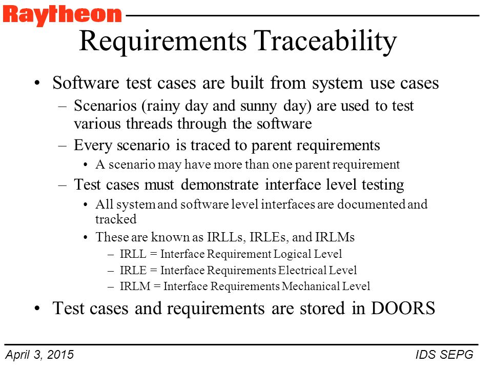 April 3, 2015 IDS SEPG Requirements Traceability Software test cases are built from system use cases –Scenarios (rainy day and sunny day) are used to test various threads through the software –Every scenario is traced to parent requirements A scenario may have more than one parent requirement –Test cases must demonstrate interface level testing All system and software level interfaces are documented and tracked These are known as IRLLs, IRLEs, and IRLMs –IRLL = Interface Requirement Logical Level –IRLE = Interface Requirements Electrical Level –IRLM = Interface Requirements Mechanical Level Test cases and requirements are stored in DOORS