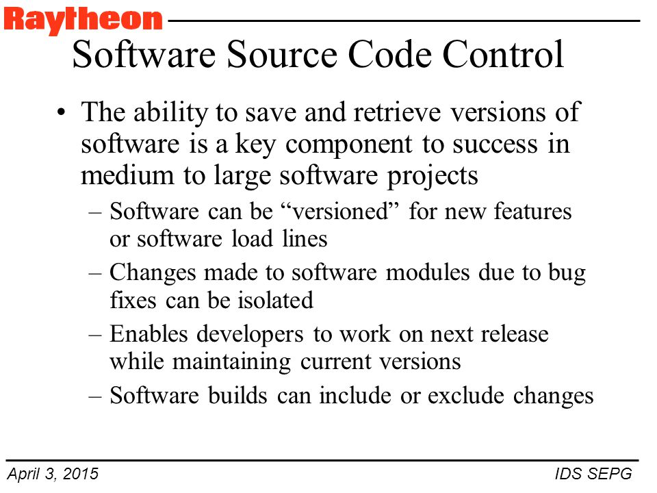 April 3, 2015 IDS SEPG Software Source Code Control The ability to save and retrieve versions of software is a key component to success in medium to large software projects –Software can be versioned for new features or software load lines –Changes made to software modules due to bug fixes can be isolated –Enables developers to work on next release while maintaining current versions –Software builds can include or exclude changes