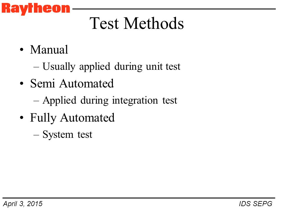 April 3, 2015 IDS SEPG Test Methods Manual –Usually applied during unit test Semi Automated –Applied during integration test Fully Automated –System test