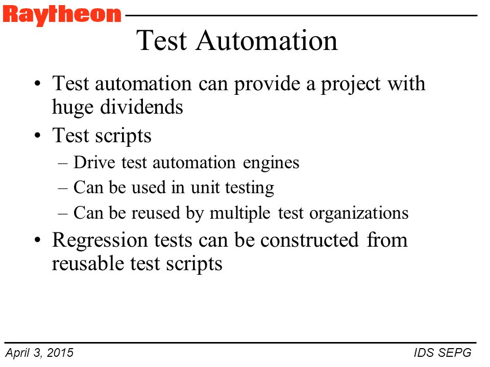 April 3, 2015 IDS SEPG Test Automation Test automation can provide a project with huge dividends Test scripts –Drive test automation engines –Can be used in unit testing –Can be reused by multiple test organizations Regression tests can be constructed from reusable test scripts