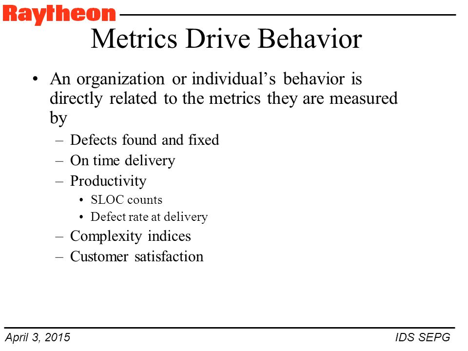 April 3, 2015 IDS SEPG Metrics Drive Behavior An organization or individual's behavior is directly related to the metrics they are measured by –Defects found and fixed –On time delivery –Productivity SLOC counts Defect rate at delivery –Complexity indices –Customer satisfaction