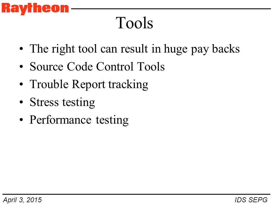 April 3, 2015 IDS SEPG Tools The right tool can result in huge pay backs Source Code Control Tools Trouble Report tracking Stress testing Performance testing