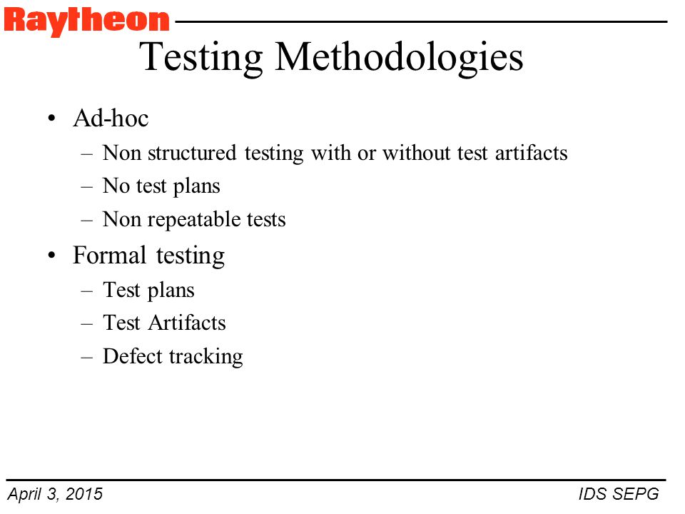 April 3, 2015 IDS SEPG Testing Methodologies Ad-hoc –Non structured testing with or without test artifacts –No test plans –Non repeatable tests Formal testing –Test plans –Test Artifacts –Defect tracking
