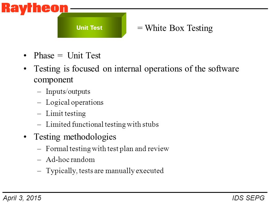 April 3, 2015 IDS SEPG Phase = Unit Test Testing is focused on internal operations of the software component –Inputs/outputs –Logical operations –Limit testing –Limited functional testing with stubs Testing methodologies –Formal testing with test plan and review –Ad-hoc random –Typically, tests are manually executed Unit Test = White Box Testing