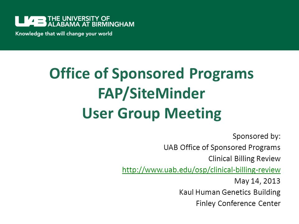 Office of Sponsored Programs FAP/SiteMinder User Group Meeting Sponsored by: UAB Office of Sponsored Programs Clinical Billing Review http://www.uab.edu/osp/clinical-billing-review May 14, 2013 Kaul Human Genetics Building Finley Conference Center